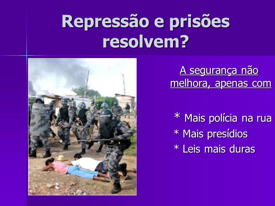 Repressão e prisões resolvem? A segurança não melhora, apenas com A segurança não melhora, apenas com * Mais polícia na rua * Mais polícia na rua * Ma