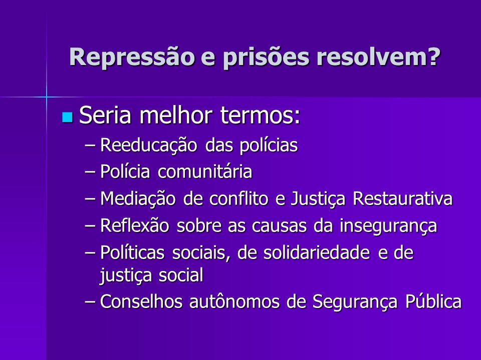 Repressão e prisões resolvem? Seria melhor termos: Seria melhor termos: –Reeducação das polícias –Polícia comunitária –Mediação de conflito e Justiça