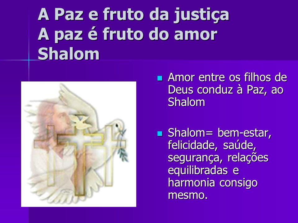 A Paz e fruto da justiça A paz é fruto do amor Shalom Amor entre os filhos de Deus conduz à Paz, ao Shalom Amor entre os filhos de Deus conduz à Paz,