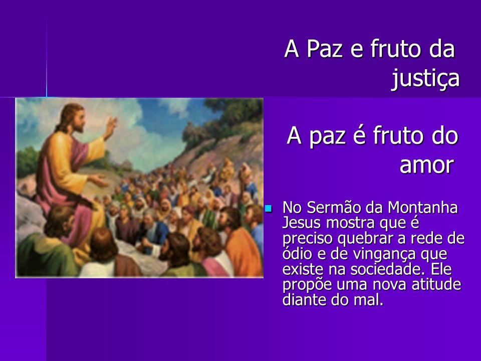 A Paz e fruto da A Paz e fruto da justiça justiça A paz é fruto do A paz é fruto do amor amor No Sermão da Montanha Jesus mostra que é preciso quebrar