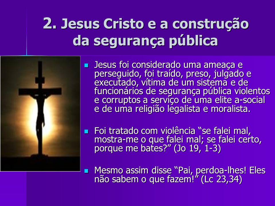 2. Jesus Cristo e a construção da segurança pública Jesus foi considerado uma ameaça e perseguido, foi traído, preso, julgado e executado, vítima de u