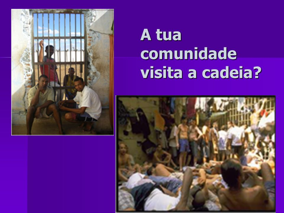 A tua comunidade visita a cadeia?