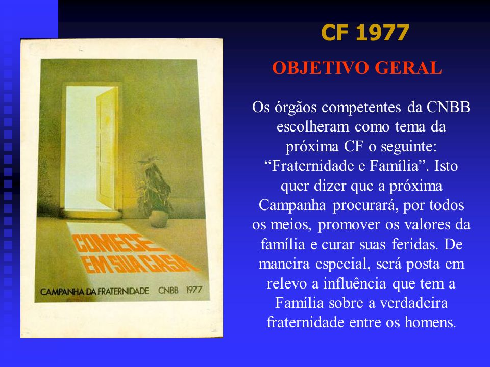 CF 1977 OBJETIVO GERAL Os órgãos competentes da CNBB escolheram como tema da próxima CF o seguinte: Fraternidade e Família. Isto quer dizer que a próx