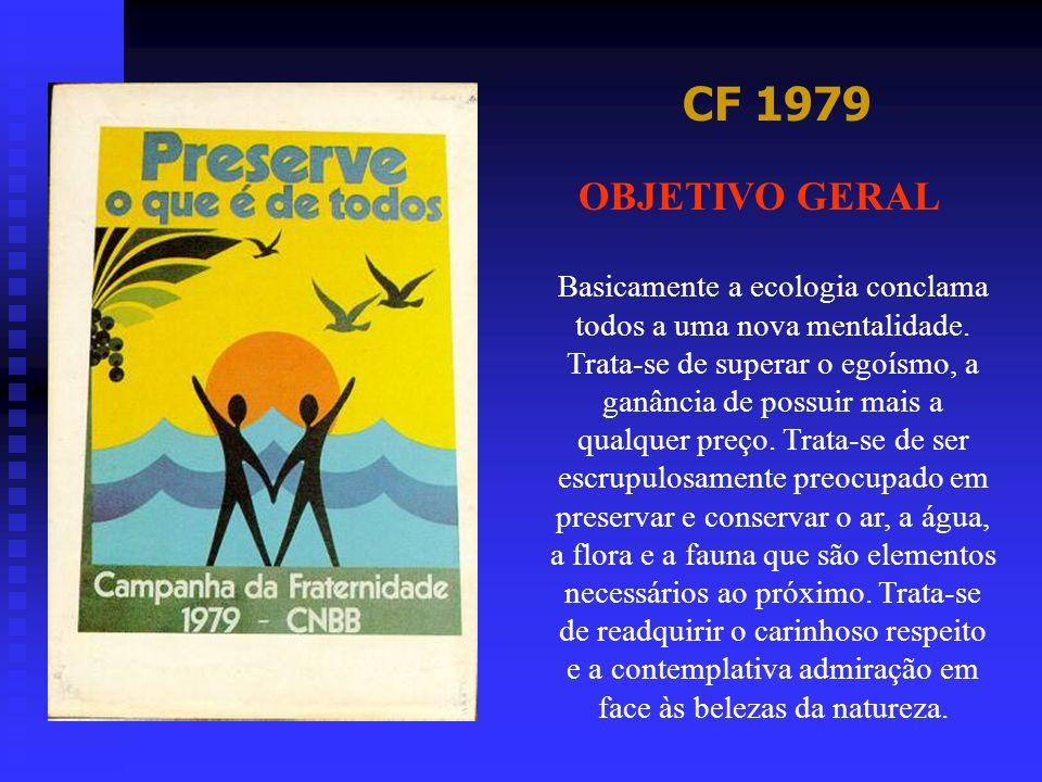 CF 1979 OBJETIVO GERAL Basicamente a ecologia conclama todos a uma nova mentalidade. Trata-se de superar o egoísmo, a ganância de possuir mais a qualq