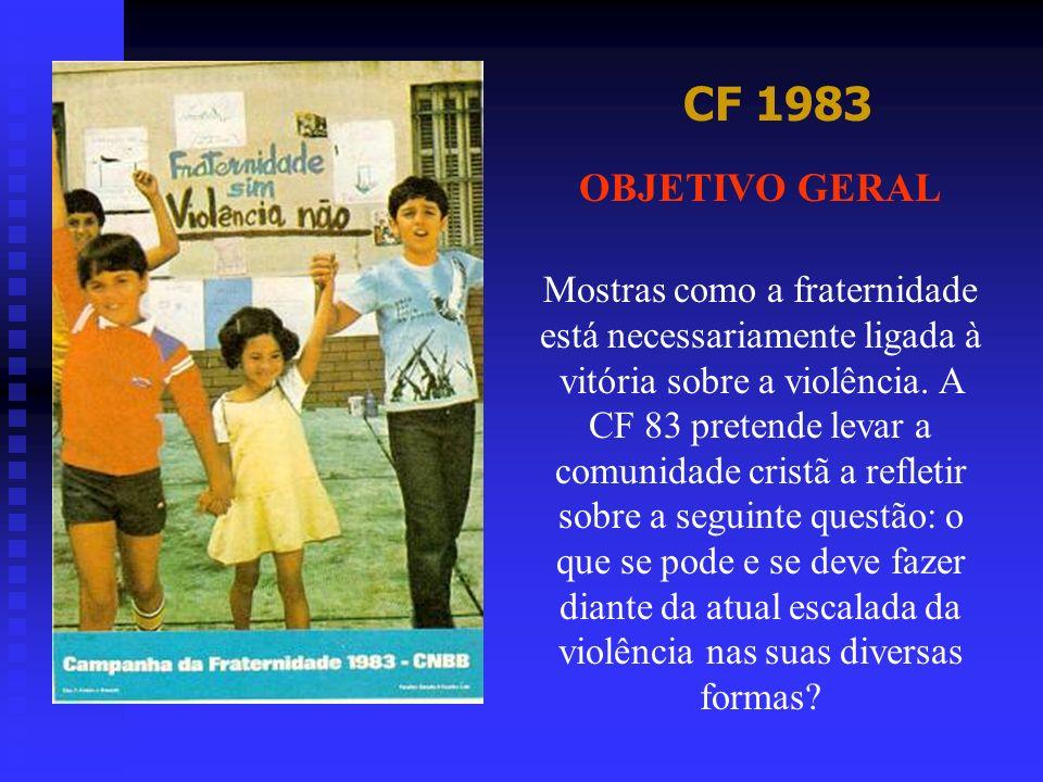 CF 1983 OBJETIVO GERAL Mostras como a fraternidade está necessariamente ligada à vitória sobre a violência. A CF 83 pretende levar a comunidade cristã
