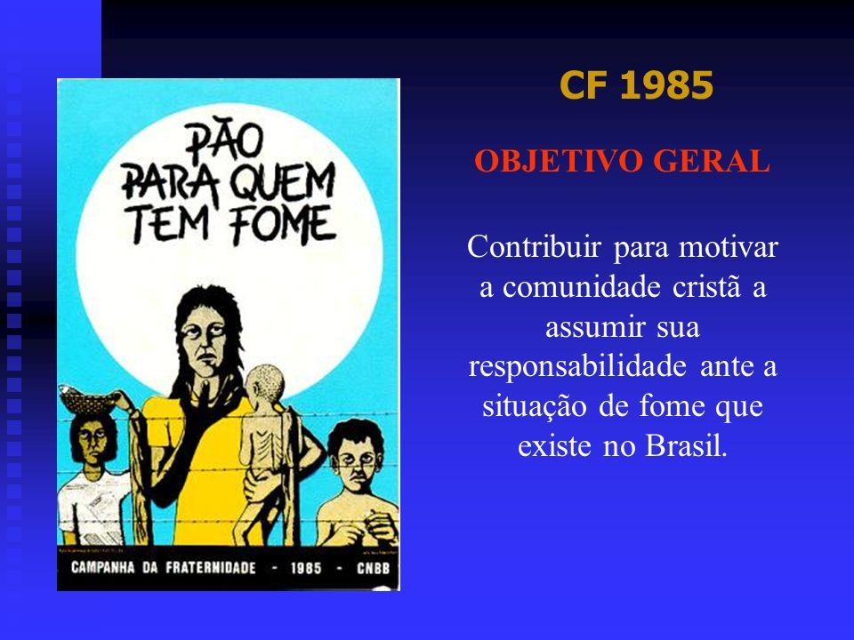 CF 1985 OBJETIVO GERAL Contribuir para motivar a comunidade cristã a assumir sua responsabilidade ante a situação de fome que existe no Brasil.