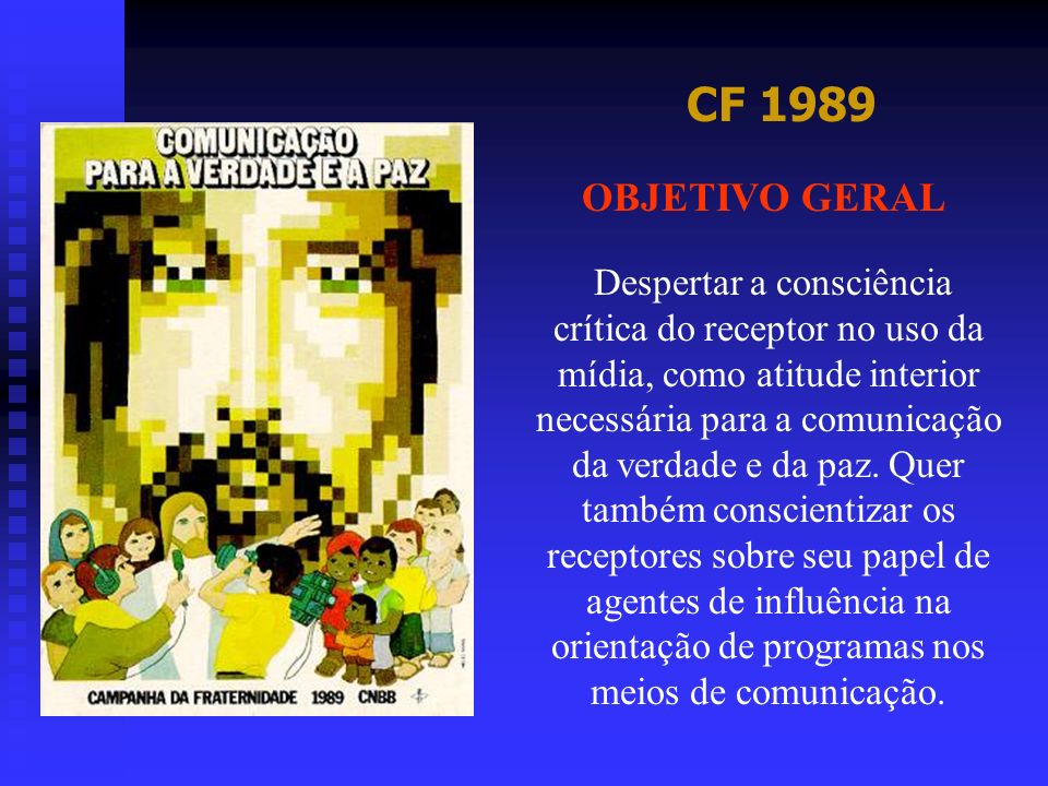 CF 1989 OBJETIVO GERAL Despertar a consciência crítica do receptor no uso da mídia, como atitude interior necessária para a comunicação da verdade e d