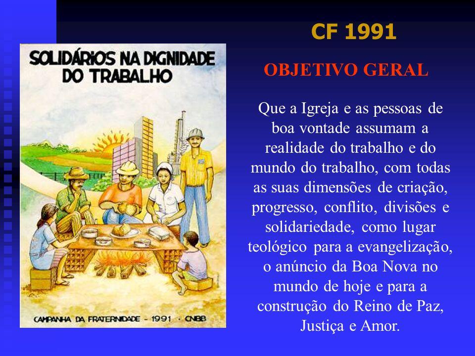 CF 1991 OBJETIVO GERAL Que a Igreja e as pessoas de boa vontade assumam a realidade do trabalho e do mundo do trabalho, com todas as suas dimensões de