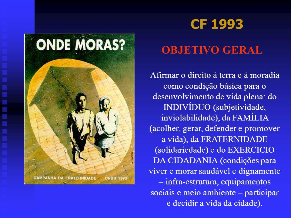 CF 1993 OBJETIVO GERAL Afirmar o direito à terra e à moradia como condição básica para o desenvolvimento de vida plena: do INDIVÍDUO (subjetividade, i