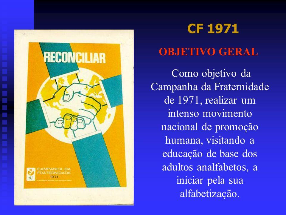 CF 1971 OBJETIVO GERAL Como objetivo da Campanha da Fraternidade de 1971, realizar um intenso movimento nacional de promoção humana, visitando a educa
