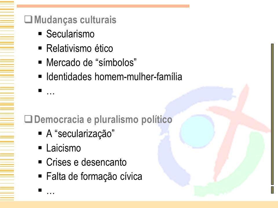 Mudanças culturais Secularismo Relativismo ético Mercado de símbolos Identidades homem-mulher-família … Democracia e pluralismo político A secularizaç