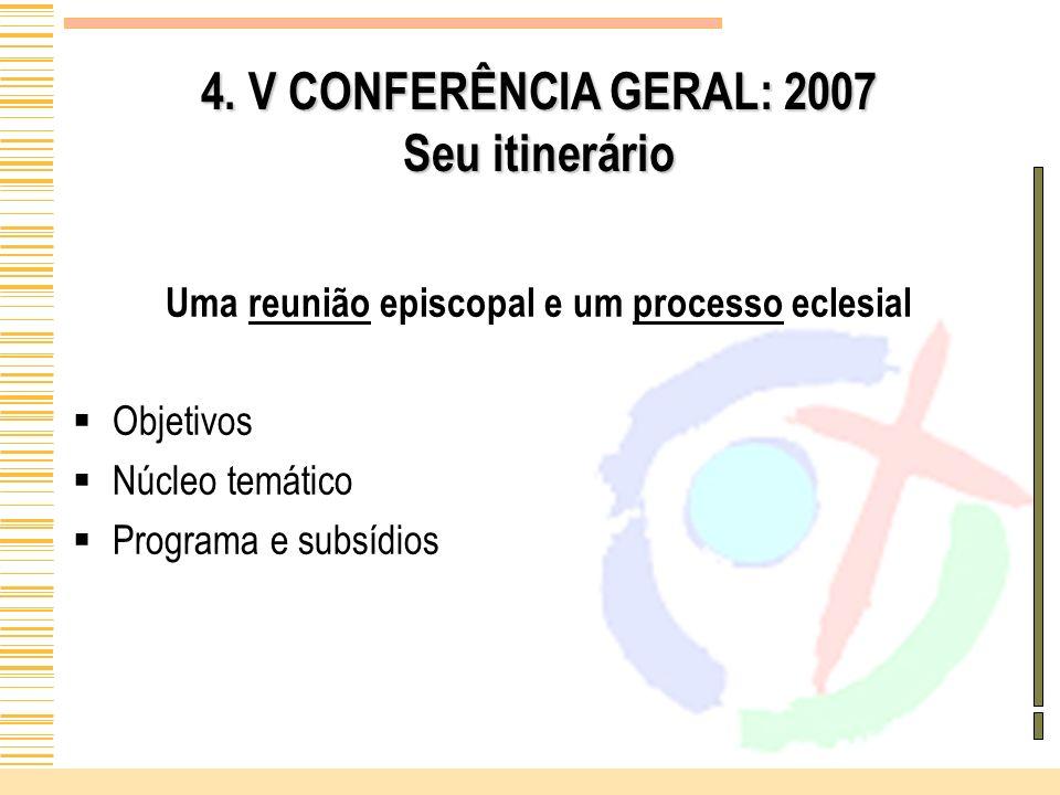 4. V CONFERÊNCIA GERAL: 2007 Seu itinerário Uma reunião episcopal e um processo eclesial Objetivos Núcleo temático Programa e subsídios