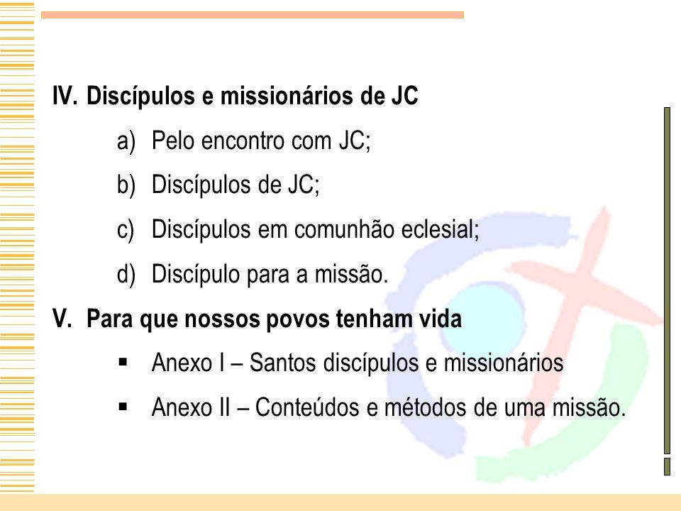 IV. IV.Discípulos e missionários de JC a) a)Pelo encontro com JC; b) b)Discípulos de JC; c) c)Discípulos em comunhão eclesial; d) d)Discípulo para a m