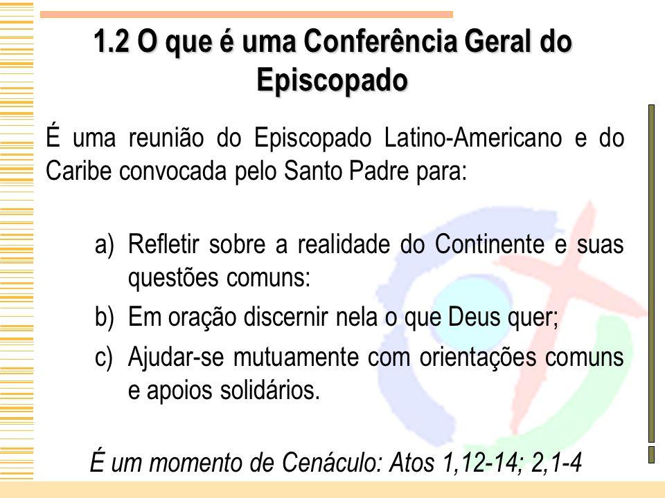 1.2 O que é uma Conferência Geral do Episcopado É uma reunião do Episcopado Latino-Americano e do Caribe convocada pelo Santo Padre para: a)Refletir s