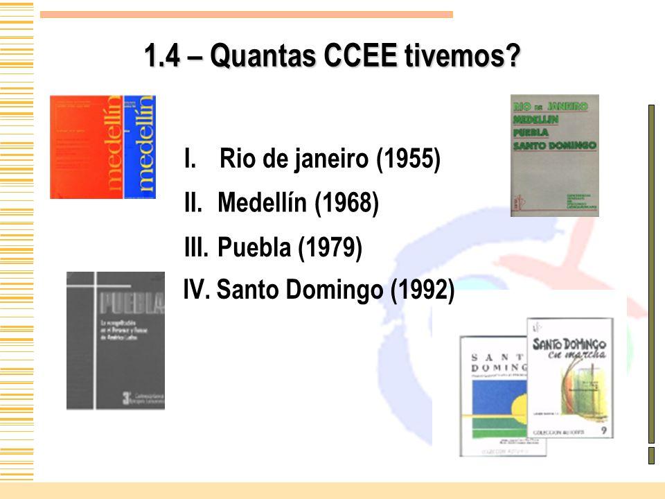 1.4 – Quantas CCEE tivemos? I.Rio de janeiro (1955) II. II.Medellín (1968) III. III.Puebla (1979) IV. IV.Santo Domingo (1992)