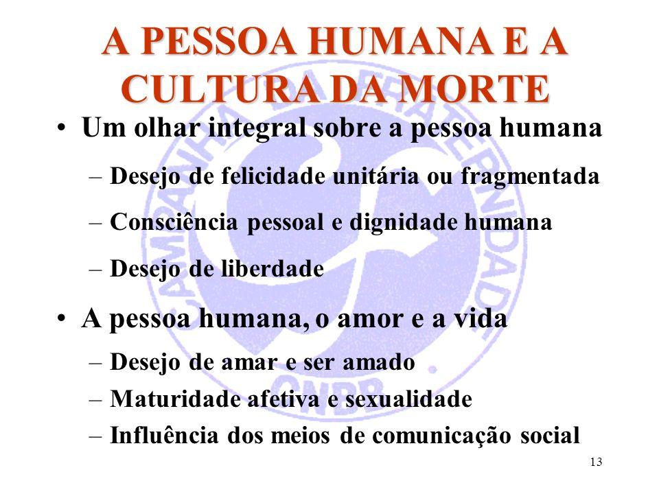 13 A PESSOA HUMANA E A CULTURA DA MORTE Um olhar integral sobre a pessoa humana –Desejo de felicidade unitária ou fragmentada –Consciência pessoal e d