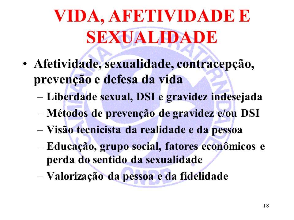 18 VIDA, AFETIVIDADE E SEXUALIDADE Afetividade, sexualidade, contracepção, prevenção e defesa da vida –Liberdade sexual, DSI e gravidez indesejada –Mé