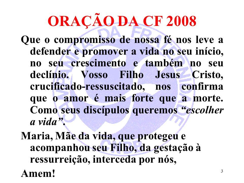 3 ORAÇÃO DA CF 2008 Que o compromisso de nossa fé nos leve a defender e promover a vida no seu início, no seu crescimento e também no seu declínio. Vo
