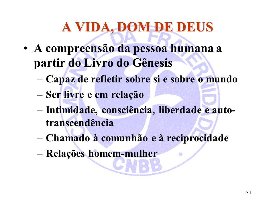 31 A VIDA, DOM DE DEUS A compreensão da pessoa humana a partir do Livro do Gênesis –Capaz de refletir sobre si e sobre o mundo –Ser livre e em relação