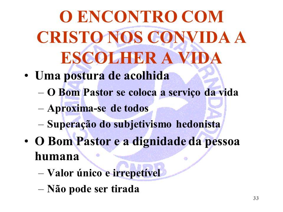 33 O ENCONTRO COM CRISTO NOS CONVIDA A ESCOLHER A VIDA Uma postura de acolhida –O Bom Pastor se coloca a serviço da vida –Aproxima-se de todos –Supera