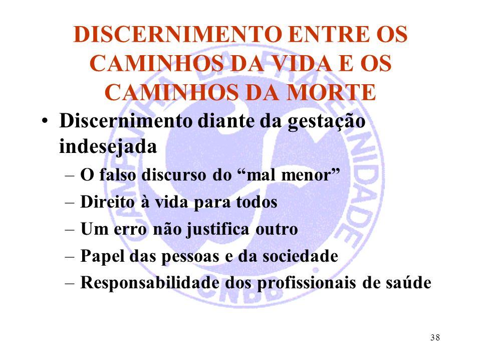 38 DISCERNIMENTO ENTRE OS CAMINHOS DA VIDA E OS CAMINHOS DA MORTE Discernimento diante da gestação indesejada –O falso discurso do mal menor –Direito