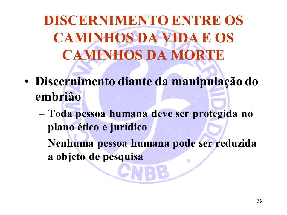 39 DISCERNIMENTO ENTRE OS CAMINHOS DA VIDA E OS CAMINHOS DA MORTE Discernimento diante da manipulação do embrião –Toda pessoa humana deve ser protegid