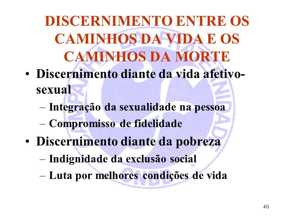 40 DISCERNIMENTO ENTRE OS CAMINHOS DA VIDA E OS CAMINHOS DA MORTE Discernimento diante da vida afetivo- sexual –Integração da sexualidade na pessoa –C
