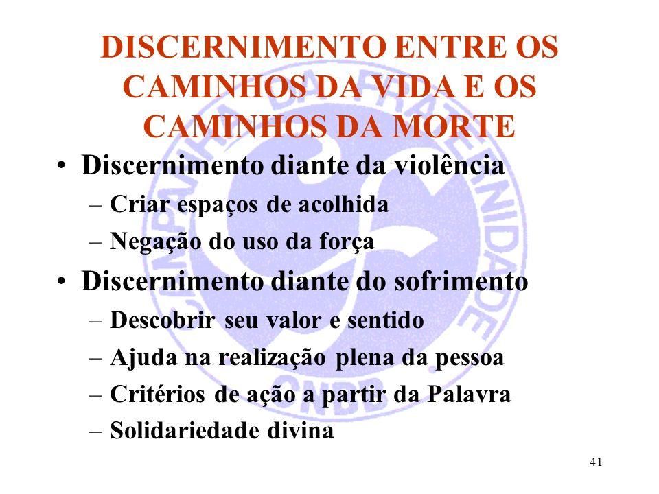 41 DISCERNIMENTO ENTRE OS CAMINHOS DA VIDA E OS CAMINHOS DA MORTE Discernimento diante da violência –Criar espaços de acolhida –Negação do uso da forç