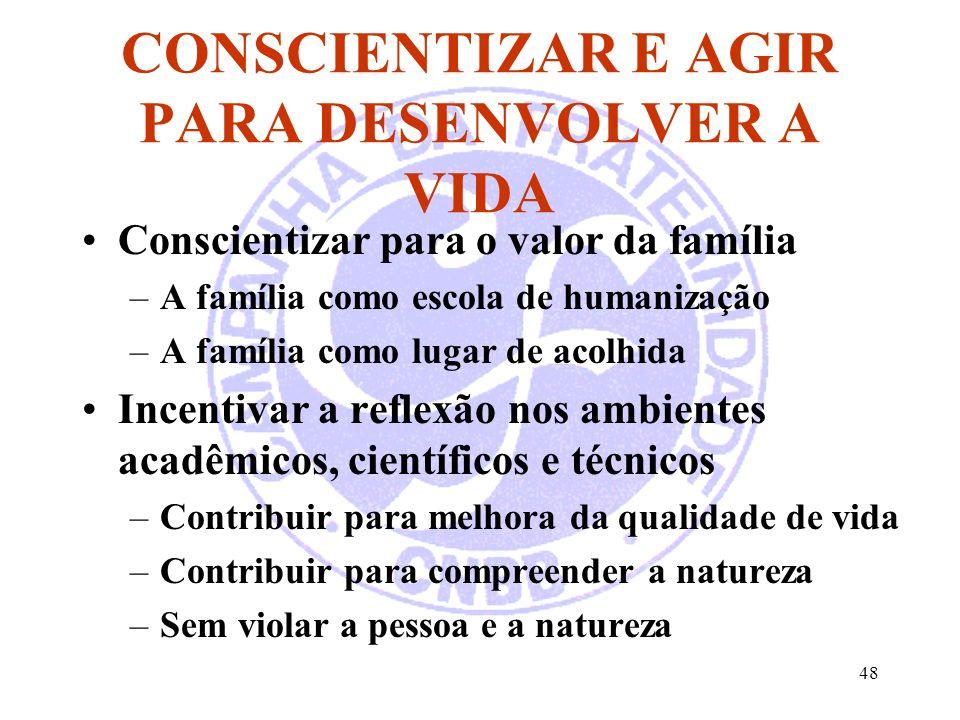 48 CONSCIENTIZAR E AGIR PARA DESENVOLVER A VIDA Conscientizar para o valor da família –A família como escola de humanização –A família como lugar de a