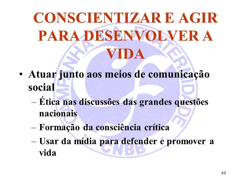 49 CONSCIENTIZAR E AGIR PARA DESENVOLVER A VIDA Atuar junto aos meios de comunicação social –Ética nas discussões das grandes questões nacionais –Form