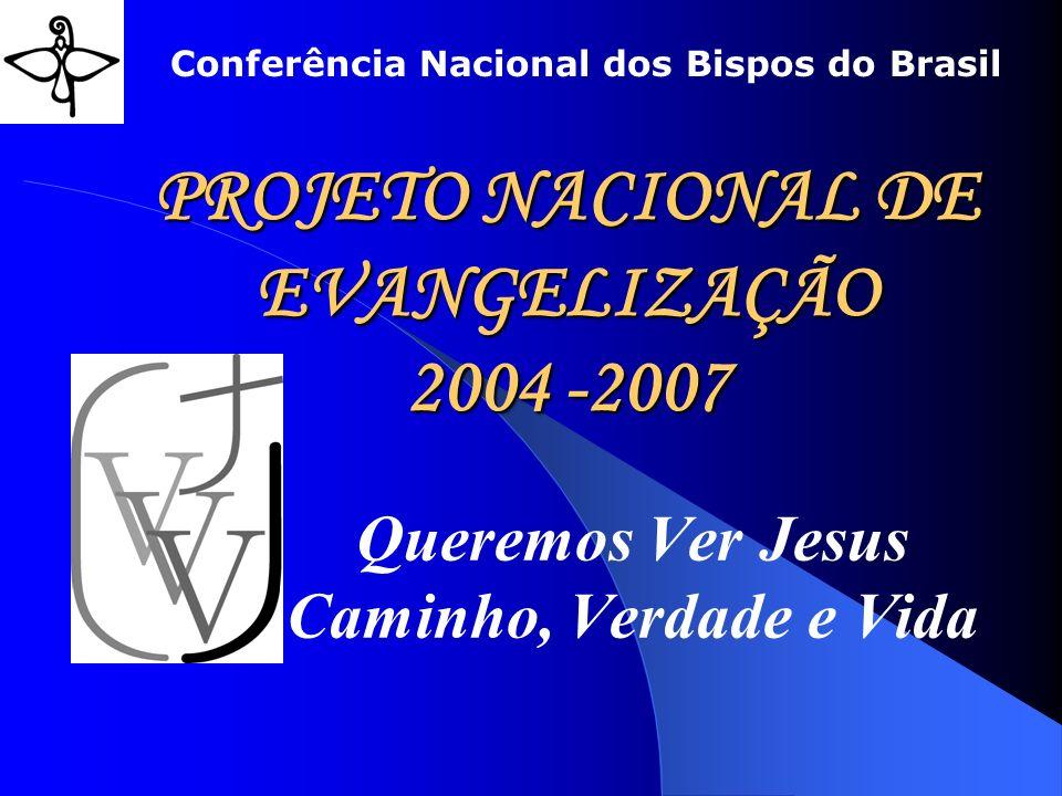 PROJETO NACIONAL DE EVANGELIZAÇÃO 2004 -2007 Queremos Ver Jesus Caminho, Verdade e Vida Conferência Nacional dos Bispos do Brasil