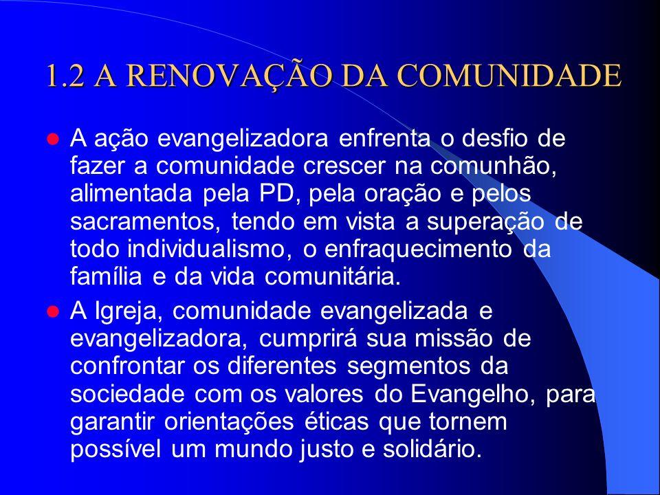1.2 A RENOVAÇÃO DA COMUNIDADE A ação evangelizadora enfrenta o desfio de fazer a comunidade crescer na comunhão, alimentada pela PD, pela oração e pel