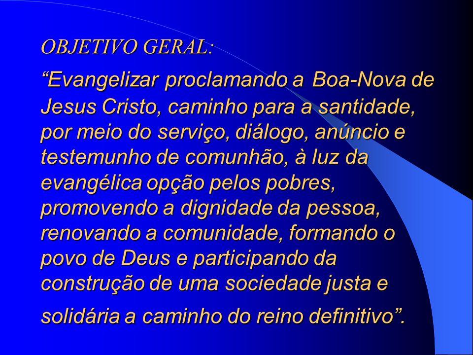 OBJETIVO GERAL: Evangelizar proclamando a Boa-Nova de Jesus Cristo, caminho para a santidade, por meio do serviço, diálogo, anúncio e testemunho de co