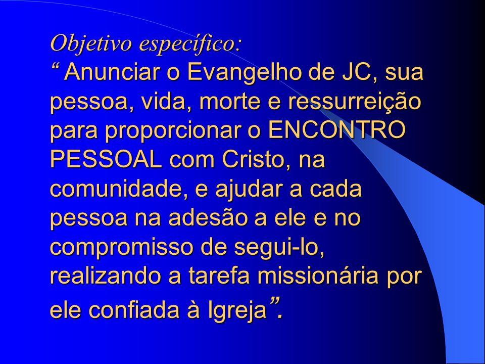 Objetivo específico: Anunciar o Evangelho de JC, sua pessoa, vida, morte e ressurreição para proporcionar o ENCONTRO PESSOAL com Cristo, na comunidade