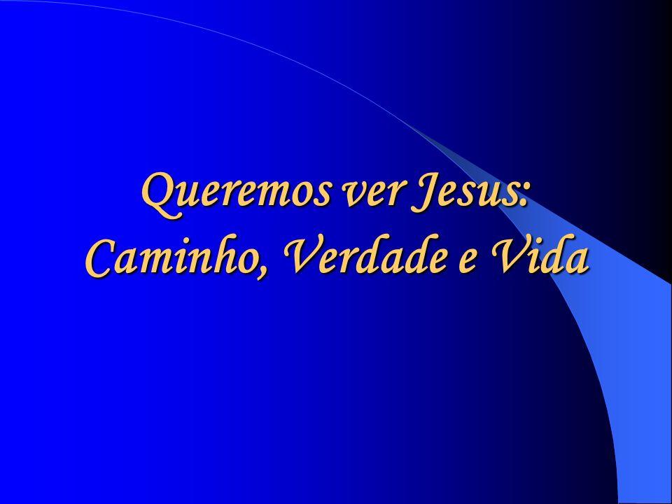Queremos ver Jesus: Caminho, Verdade e Vida