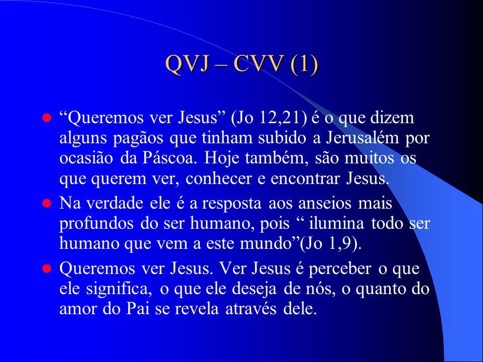QVJ – CVV (1) Queremos ver Jesus (Jo 12,21) é o que dizem alguns pagãos que tinham subido a Jerusalém por ocasião da Páscoa. Hoje também, são muitos o