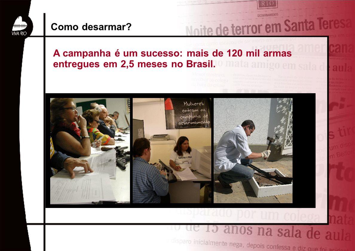 Como desarmar? A campanha é um sucesso: mais de 120 mil armas entregues em 2,5 meses no Brasil.