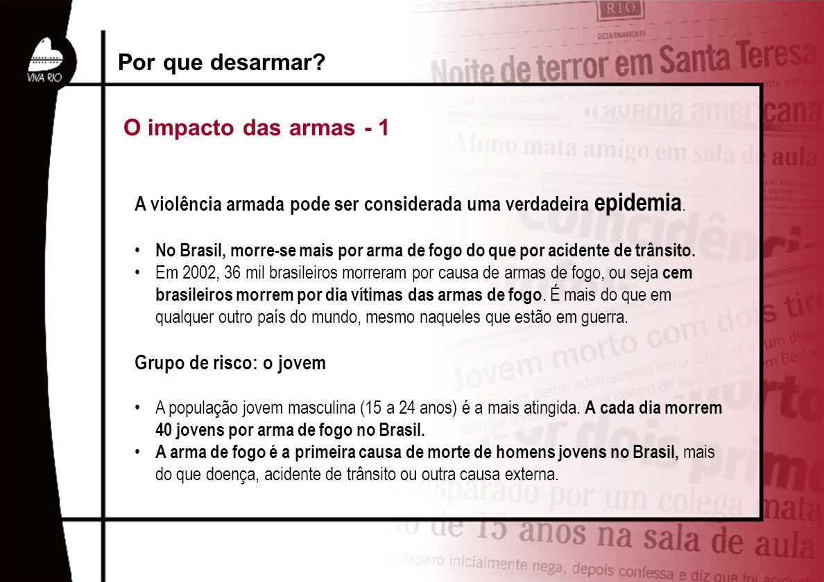 A violência armada pode ser considerada uma verdadeira epidemia. No Brasil, morre-se mais por arma de fogo do que por acidente de trânsito. Em 2002, 3