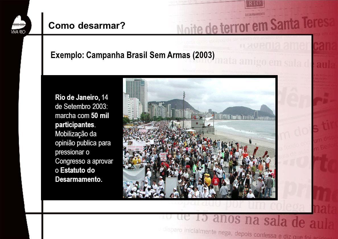 Exemplo: Campanha Brasil Sem Armas (2003) Como desarmar? Rio de Janeiro, 14 de Setembro 2003: marcha com 50 mil participantes. Mobilização da opinião