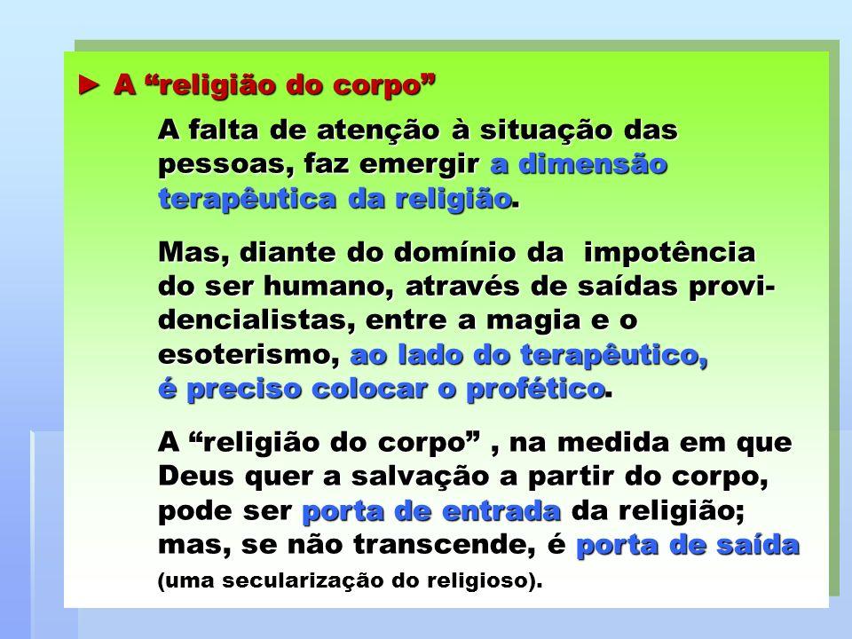 A religião do corpo A falta de atenção à situação das pessoas, faz emergir a dimensão terapêutica da religião. A religião do corpo A falta de atenção