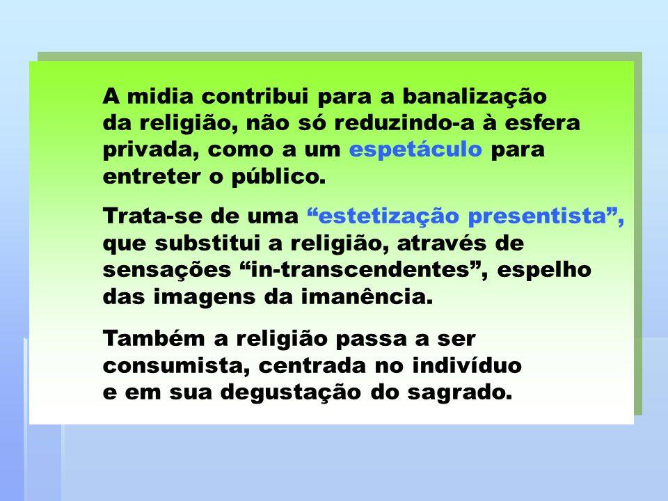 A midia contribui para a banalização da religião, não só reduzindo-a à esfera privada, como a um espetáculo para entreter o público. Trata-se de uma e