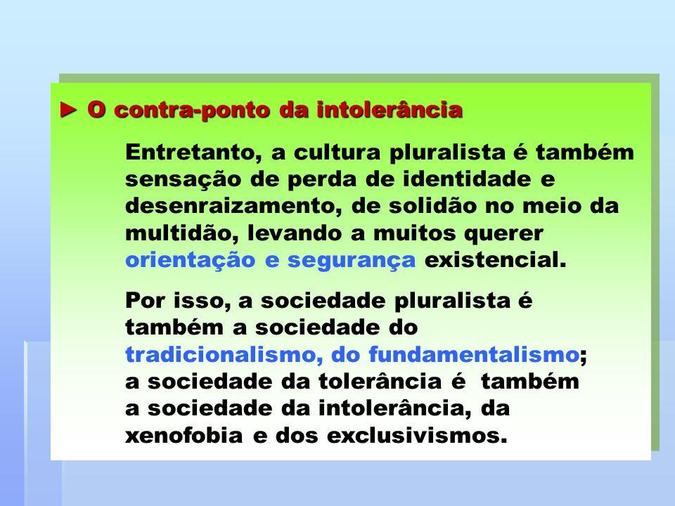 O contra-ponto da intolerância O contra-ponto da intolerância Entretanto, a cultura pluralista é também sensação de perda de identidade e desenraizame