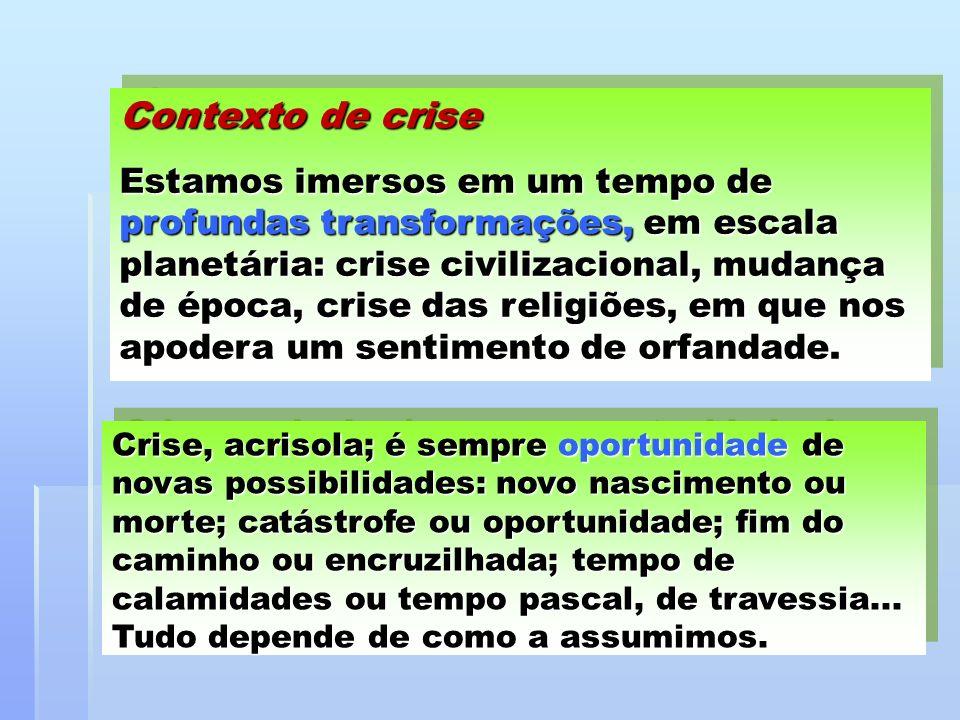Contexto de crise Estamos imersos em um tempo de profundas transformações, em escala planetária: crise civilizacional, mudança de época, crise das rel