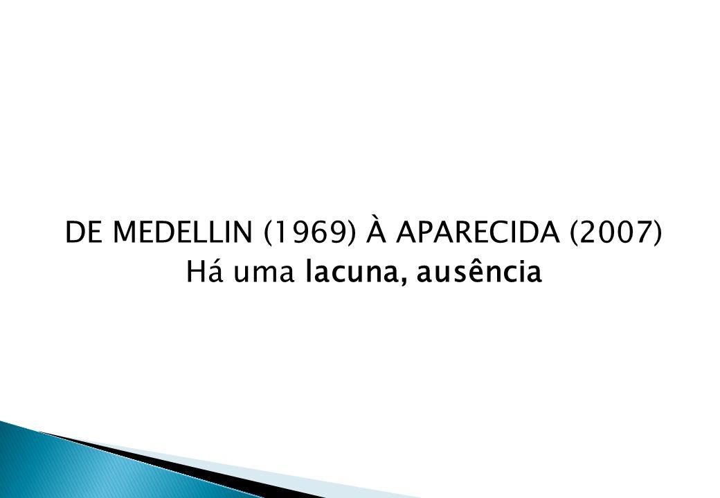 DE MEDELLIN (1969) À APARECIDA (2007) Há uma lacuna, ausência