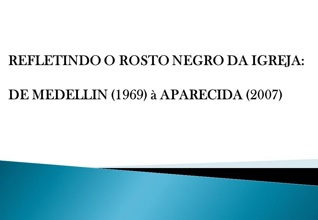 REFLETINDO O ROSTO NEGRO DA IGREJA: DE MEDELLIN (1969) à APARECIDA (2007)