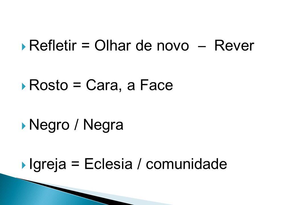 Refletir = Olhar de novo – Rever Rosto = Cara, a Face Negro / Negra Igreja = Eclesia / comunidade