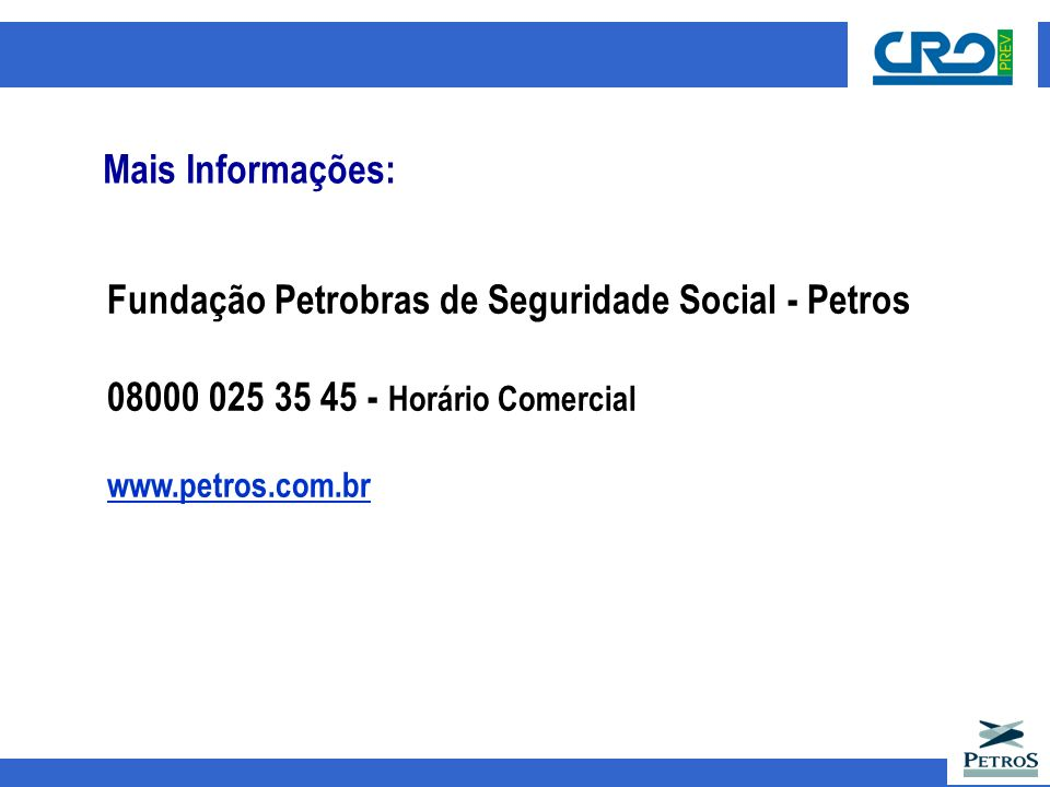 Fundação Petrobras de Seguridade Social - Petros 08000 025 35 45 - Horário Comercial www.petros.com.br Mais Informações: