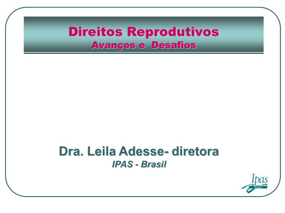 Direitos Reprodutivos Avanços e Desafios Dra. Leila Adesse- diretora IPAS - Brasil