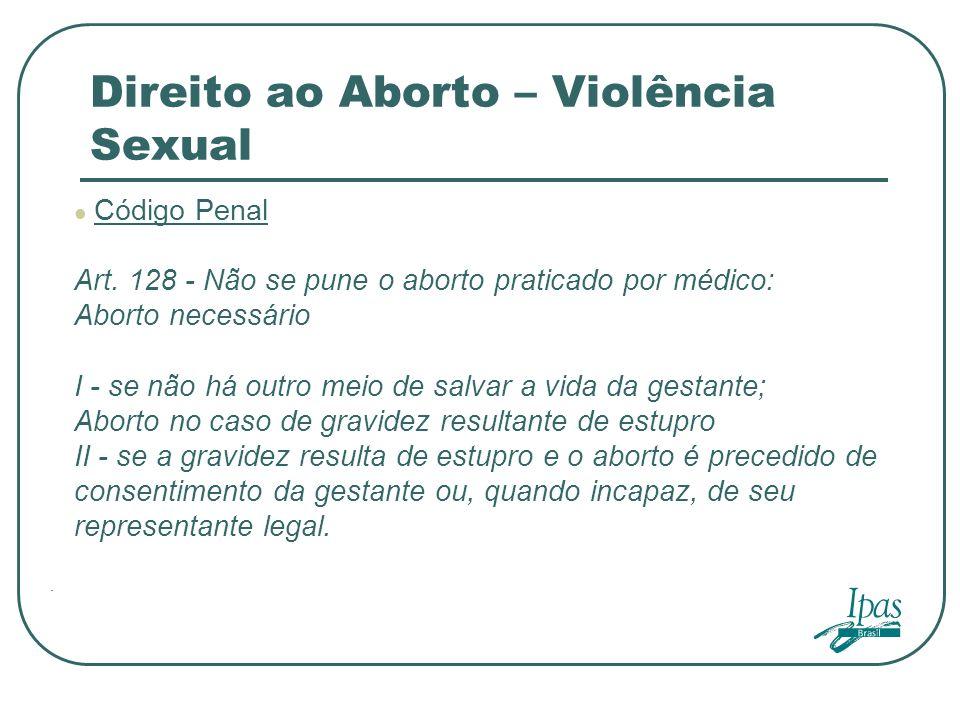 . Direito ao Aborto – Violência Sexual Código Penal Art. 128 - Não se pune o aborto praticado por médico: Aborto necessário I - se não há outro meio d