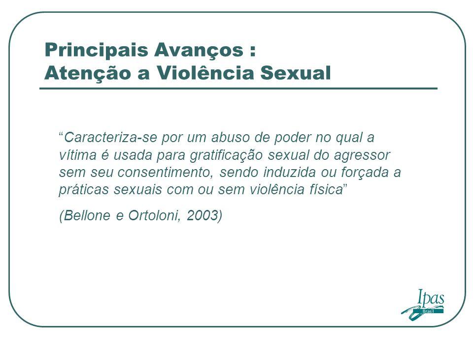 Principais Avanços : Atenção a Violência Sexual Caracteriza-se por um abuso de poder no qual a vítima é usada para gratificação sexual do agressor sem